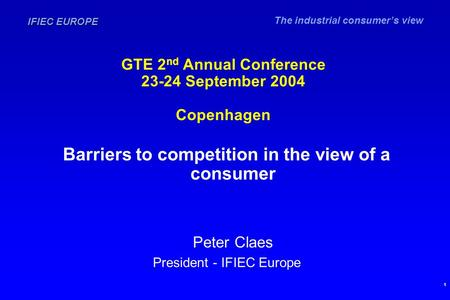 The industrial consumer's view IFIEC EUROPE 1 GTE 2 nd Annual Conference 23-24 September 2004 Copenhagen Barriers to competition in the view of a consumer.