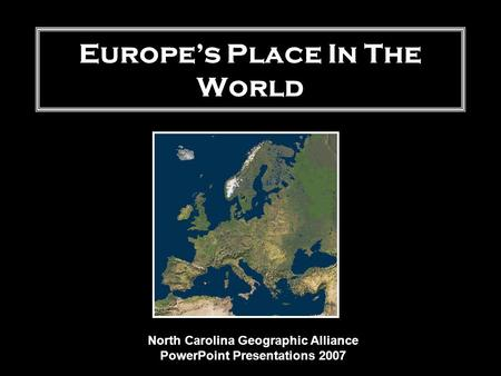 Europe's Place In The World North Carolina Geographic Alliance PowerPoint Presentations 2007.