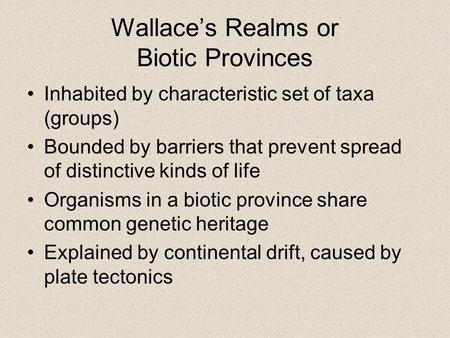 Wallace's Realms or Biotic Provinces Inhabited by characteristic set of taxa (groups) Bounded by barriers that prevent spread of distinctive kinds of life.