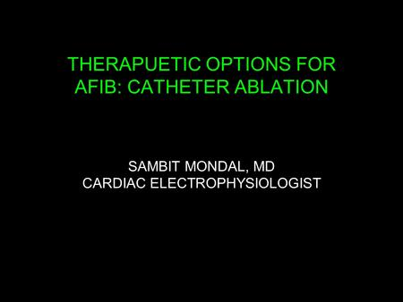 THERAPUETIC OPTIONS FOR AFIB: CATHETER ABLATION SAMBIT MONDAL, MD CARDIAC ELECTROPHYSIOLOGIST.
