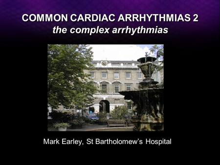 COMMON CARDIAC ARRHYTHMIAS 2 the complex arrhythmias Mark Earley, St Bartholomew's Hospital.