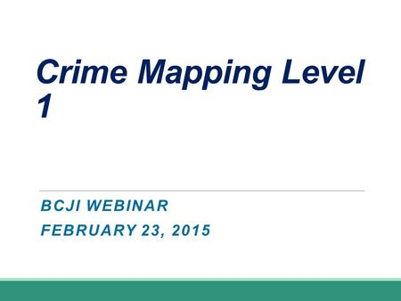 Crime Mapping Level 1 BCJI WEBINAR FEBRUARY 23, 2015.