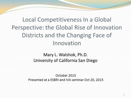 Local Competitiveness In a Global Perspective: the Global Rise of Innovation Districts and the Changing Face of Innovation Mary L. Walshok, Ph.D. University.