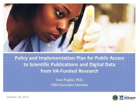 Policy and Implementation Plan for Public Access to Scientific Publications and Digital Data from VA-Funded Research Tom Puglisi, PhD, ORO Executive Director.