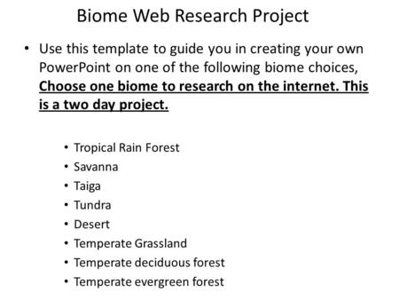 Biome Web Research Project Use this template to guide you in creating your own PowerPoint on one of the following biome choices, Choose one biome to research.