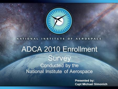 ADCA 2010 Enrollment Survey Conducted by the National Institute of Aerospace Presented by: Capt Michael Simonich.