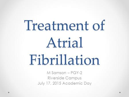 Treatment of Atrial Fibrillation M Samson – PGY-2 Riverside Campus July 17, 2015 Academic Day.