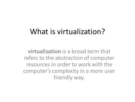 What is virtualization? virtualization is a broad term that refers to the abstraction of computer resources in order to work with the computer's complexity.