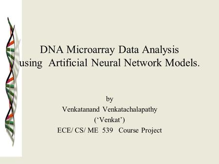 DNA Microarray Data Analysis using Artificial Neural Network Models. by Venkatanand Venkatachalapathy ('Venkat') ECE/ CS/ ME 539 Course Project.