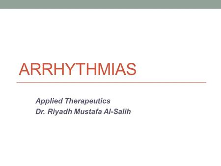ARRHYTHMIAS Applied Therapeutics Dr. Riyadh Mustafa Al-Salih.