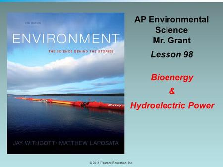 © 2011 Pearson Education, Inc. AP Environmental Science Mr. Grant Lesson 98 Bioenergy & Hydroelectric Power.
