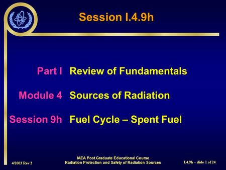 4/2003 Rev 2 I.4.9h – slide 1 of 24 Session I.4.9h Part I Review of Fundamentals Module 4Sources of Radiation Session 9hFuel Cycle – Spent Fuel IAEA Post.