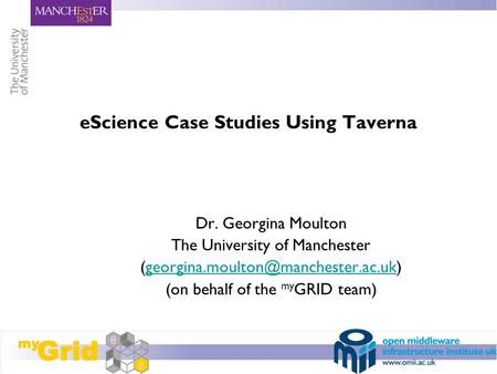 EScience Case Studies Using Taverna Dr. Georgina Moulton The University of Manchester