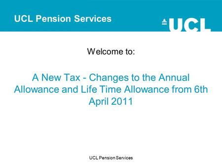 Welcome to: A New Tax - Changes to the Annual Allowance and Life Time Allowance from 6th April 2011 UCL Pension Services.