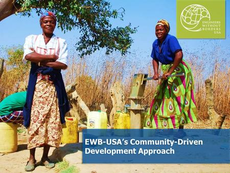 EWB-USA's Community-Driven Development Approach. Presentation Outline Questions for You Why We Use a Community-Driven Approach An EWB-USA Example EWB-USA's.