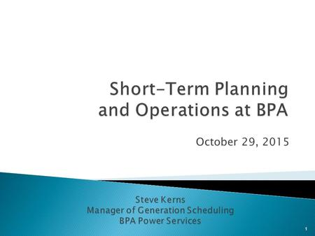 October 29, 2015 1. Organizational role of Short-Term Planning and Hydro Duty Scheduling Relationship to other groups in BPA Planning and analysis job.