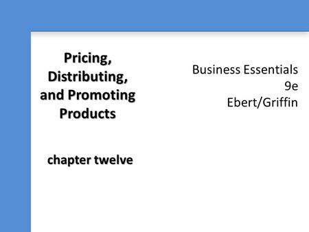 Business Essentials 9e Ebert/Griffin Pricing, Distributing, and Promoting Products chapter twelve.