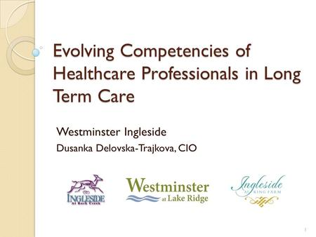 Evolving Competencies of Healthcare Professionals in Long Term Care Westminster Ingleside Dusanka Delovska-Trajkova, CIO 1.