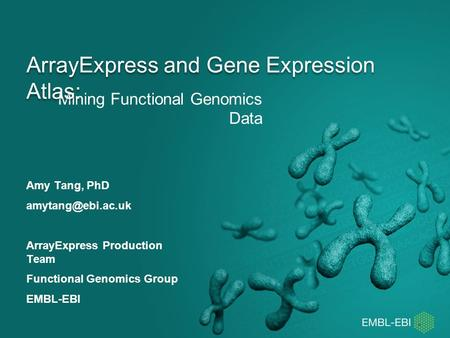 Mining Functional Genomics Data ArrayExpress and Gene Expression Atlas: Amy Tang, PhD ArrayExpress Production Team Functional Genomics.