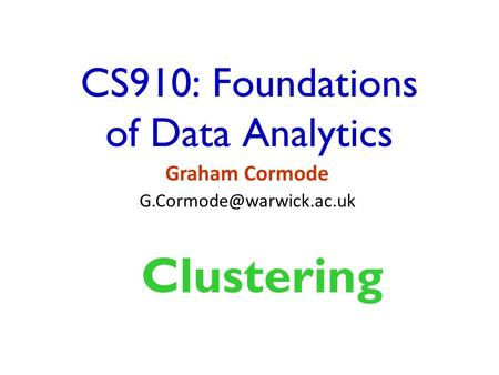 CS910: Foundations of Data Analytics Graham Cormode Clustering.
