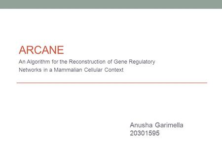 ARCANE An Algorithm for the Reconstruction of Gene Regulatory Networks in a Mammalian Cellular Context Anusha Garimella 20301595.