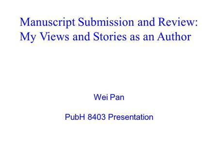 Wei Pan PubH 8403 Presentation Manuscript Submission and Review: My Views and Stories as an Author.