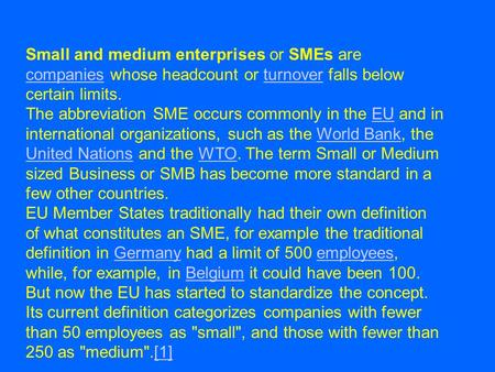 Small and medium enterprises or SMEs are companies whose headcount or turnover falls below certain limits. companiesturnover The abbreviation SME occurs.