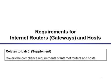 1 Requirements for Internet Routers (Gateways) and Hosts Relates to Lab 3. (Supplement) Covers the compliance requirements of Internet routers and hosts.