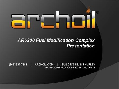 (866) 537-7383 | ARCHOIL.COM | BUILDING 6E, 115 HURLEY ROAD, OXFORD, CONNECTICUT, 06478 AR6200 Fuel Modification Complex Presentation.
