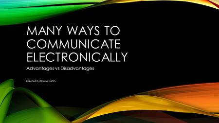 MANY WAYS TO COMMUNICATE ELECTRONICALLY Advantages vs Disadvantages Created by Karma Lattin.