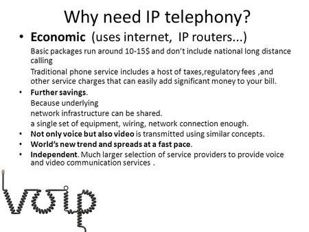 Why need IP telephony? Economic (uses internet, IP routers...) Basic packages run around 10-15$ and don't include national long distance calling Traditional.