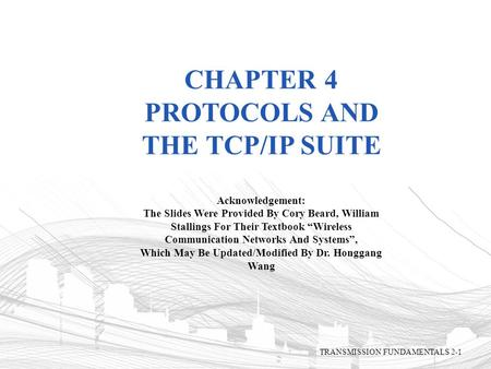 "CHAPTER 4 PROTOCOLS AND THE TCP/IP SUITE Acknowledgement: The Slides Were Provided By Cory Beard, William Stallings For Their Textbook ""Wireless Communication."