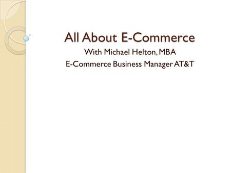 All About E-Commerce With Michael Helton, MBA E-Commerce Business Manager AT&T.