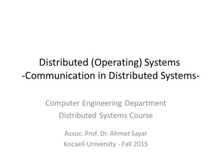 Distributed (Operating) Systems -Communication in Distributed Systems- Computer Engineering Department Distributed Systems Course Assoc. Prof. Dr. Ahmet.