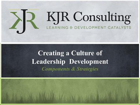 Creating a Culture of Leadership Development Components & Strategies.