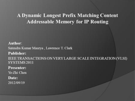 A Dynamic Longest Prefix Matching Content Addressable Memory for IP Routing Author: Satendra Kumar Maurya, Lawrence T. Clark Publisher: IEEE TRANSACTIONS.
