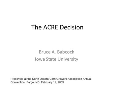 The ACRE Decision Bruce A. Babcock Iowa State University Presented at the North Dakota Corn Growers Association Annual Convention. Fargo, ND. February.