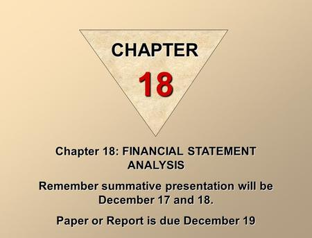 Chapter 18: FINANCIAL STATEMENT ANALYSIS Remember summative presentation will be December 17 and 18. Paper or Report is due December 19 CHAPTER 18.