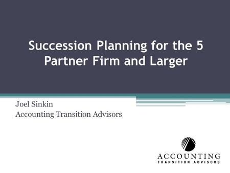 Succession Planning for the 5 Partner Firm and Larger Joel Sinkin Accounting Transition Advisors.