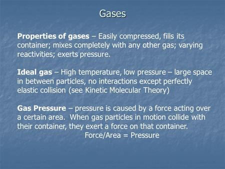 Gases Properties of gases – Easily compressed, fills its container; mixes completely with any other gas; varying reactivities; exerts pressure. Ideal.
