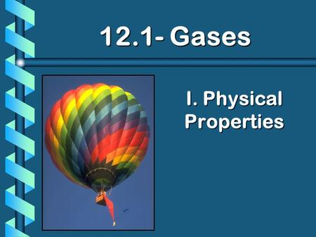 I. Physical Properties 12.1- Gases. A. Kinetic Molecular Theory b kinetic-molecular theory: (def) theory of the energy of particles and the forces that.