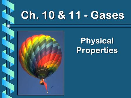 Physical Properties Ch. 10 & 11 - Gases. A. Kinetic Molecular Theory b Particles in an ideal gas… have no volume. have elastic collisions. are in constant,