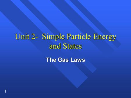 1 Unit 2- Simple Particle Energy and States The Gas Laws.