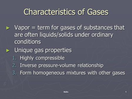 Mullis1 Characteristics of Gases ► Vapor = term for gases of substances that are often liquids/solids under ordinary conditions ► Unique gas properties.