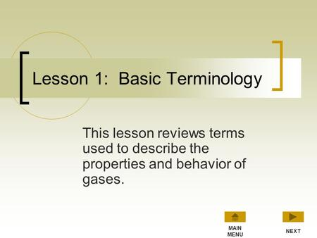 Lesson 1: Basic Terminology This lesson reviews terms used to describe the properties and behavior of gases. NEXT MAIN MENU.