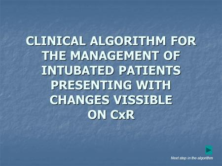 CLINICAL ALGORITHM FOR THE MANAGEMENT OF INTUBATED PATIENTS PRESENTING WITH CHANGES VISSIBLE ON CxR Next step in the algorithm.