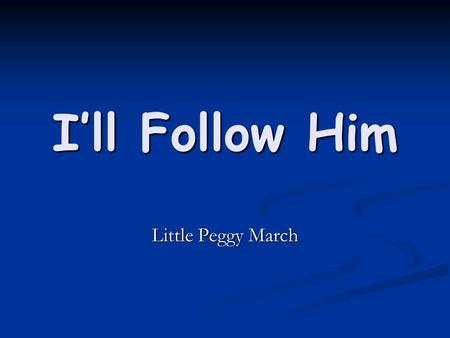 I'll Follow Him Little Peggy March. I love him, I love him, I love him I love him, I love him, I love him And where he goes I'll follow And where he goes.