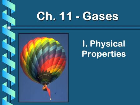 I. Physical Properties Ch. 11 - Gases. A. Kinetic Molecular Theory b Particles in an ideal gas… have no volume. have elastic collisions. are in constant,