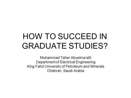 HOW TO SUCCEED IN GRADUATE STUDIES? Muhammad Taher Abuelma'atti Department of Electrical Engineering King Fahd University of Petroleum and Minerals Dhahran,