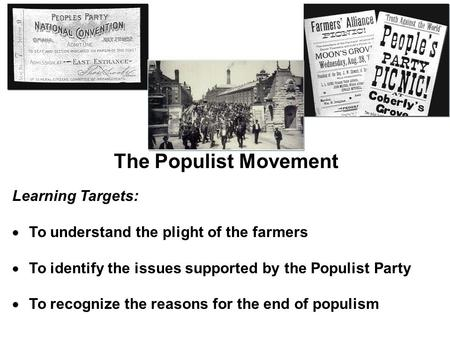 The Populist Movement Learning Targets:  To understand the plight of the farmers  To identify the issues supported by the Populist Party  To recognize.